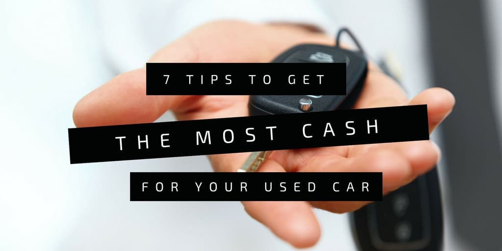 7 Tips on How to Get the Most Cash for Your Used Car